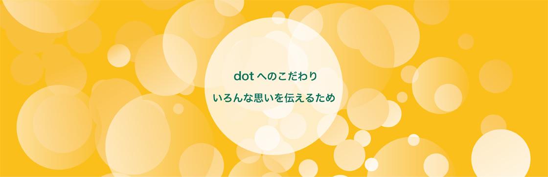 「dotへのこだわり いろんな思いを伝えるため」イメージ画像